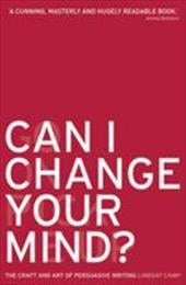 Can I Change Your Mind?: The Craft and Art of Persuasive Writing - Camp, Lindsay