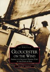 Gloucester on the Wind: America's Greatest Fishing Port in the Days of Sail - Garland, Joseph E.