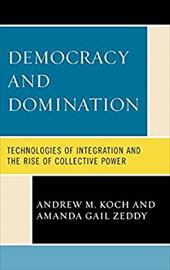 Democracy and Domination: Technologies of Integration and the Rise of Collective Power - Koch, Andrew M. / Zeddy, Amanda Gail