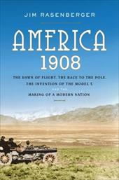 America, 1908: The Dawn of Flight, the Race to the Pole, the Invention of the Model T, and the Making of a Modern Nation - Rasenberger, Jim