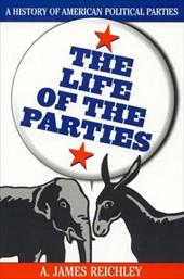 The Life of the Parties: A History of American Political Parties - Reichley, A. James