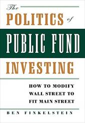 The Politics of Public Fund Investing: How to Modify Wall Street to Fit Main Street - Finkelstein, Ben