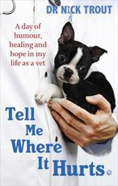 Tell Me Where it Hurts: A Day of Humour, Healing and Hope in My Life as a Vet - Trout, Nick