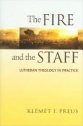 The Fire and the Staff: Lutheran Theology in Practice - Preus, Klemet I.