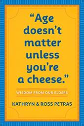 Age Doesn't Matter Unless You're a Cheese: Wisdom from Our Elders - Petras, Kathryn / Petras, Ross