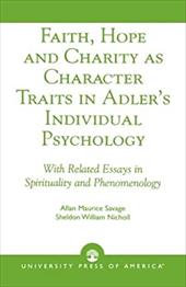 Faith, Hope and Charity as Character Traits in Adler's Individual Psychology: With Related Essays in Spirituality and Phenomenolog - Savage, Allan Maurice / Nicholl, Sheldon William / Mansager, Erik