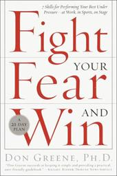 Fight Your Fear and Win: Seven Skills for Performing Your Best Under Pressure--At Work, in Sports, on Stage - Greene, Don