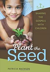 Plant the Seed: Sharing the Gospels with Children - Mathson, Patricia