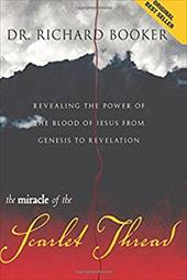 The Miracle of the Scarlet Thread: Revealing the Power of the Blood of Jesus from Genesis to Revelation - Booker, Richard