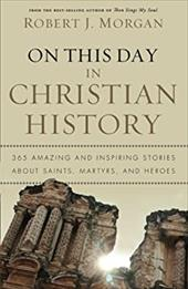 On This Day in Christian History: 365 Amazing and Inspiring Stories about Saints, Martyrs, and Heroes - Morgan, Robert J.