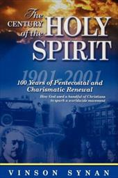 Century of the Holy Spirit: 100 Years of Pentecostal and Charismatic Renewal, 1901-2001 - Synan, Vinson