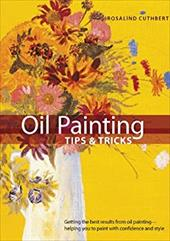 Oil Painting Tips & Tricks: Getting the Best Results from Oil Painting -- Helping You to Paint with Confidence and Style - Cuthbert, Rosalind