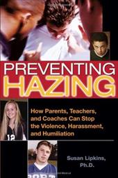 Preventing Hazing: How Parents, Teachers, and Coaches Can Stop the Violence, Harassment, and Humiliation - Lipkins, Susan