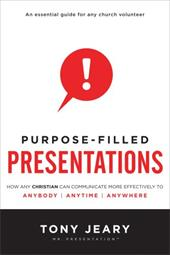 Purpose-Filled Presentations: How Any Christian Can Communicate More Effectively to Anybody, Anytime, Anywhere - Jeary, Tony