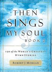Then Sings My Soul: 150 of the World's Greatest Hymn Stories - Morgan, Robert J. / Gaither, Gloria