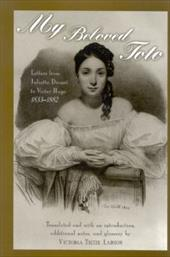 My Beloved Toto: Letters from Juliette Drouet to Victor Hugo, 1833-1882 - Drouet, Juliette / Blewer, Evelyn / Larson, Victoria Tietze