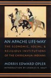 An Apache Life-Way: The Economic, Social, and Religious Institutions of the Chiricahua Indians - Opler, Morris Edward / Cpler, Morris E. / Krant, Charles R.