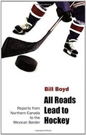 All Roads Lead to Hockey: Reports from Northern Canada to the Mexican Border - Boyd, William T.