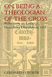 On Being a Theologian of the Cross: Reflections on Luther's Heidelberg Disputation, 1518 - Forde, Gerhard O.