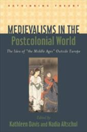 "Medievalisms in the Postcolonial World: The Idea of ""The Middle Ages"" Outside Europe - Davis, Kathleen / Altschul, Nadia"