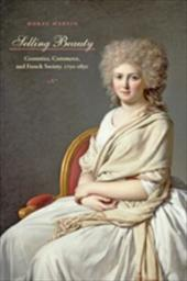 Selling Beauty: Cosmetics, Commerce, and French Society, 1750-1830 - Martin, Morag