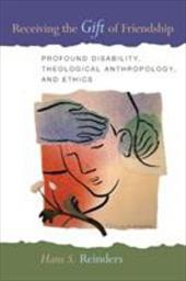 Receiving the Gift of Friendship: Profound Disability, Theological Anthropology, and Ethics - Reinders, Hans S.