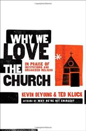 Why We Love the Church: In Praise of Institutions and Organized Religion - DeYoung, Kevin L. / Kluck, Ted