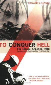 To Conquer Hell: The Meuse-Argonne, 1918, the Epic Battle That Ended the First World War - Lengel, Edward G.