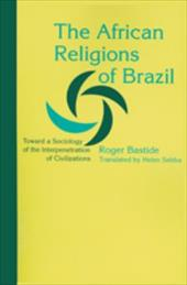 The African Religions of Brazil: Toward a Sociology of the Interpenetration of Civilizations - Bastide, Roger / Sebba, Helen