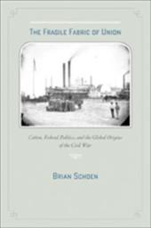 The Fragile Fabric of Union: Cotton, Federal Politics, and the Global Origins of the Civil War - Schoen, Brian