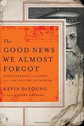 The Good News We Almost Forgot: Rediscovering the Gospel in a 16th Century Catechism - DeYoung, Kevin L. / Bridges, Jerry