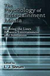 The Psychology of Entertainment Media: Blurring the Lines Between Entertainment and Persuasion - Shrum / Shrum, L. J. / Shrum, L. J.