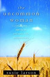 The Uncommon Woman: Making an Ordinary Life Extraordinary - Larson, Susie