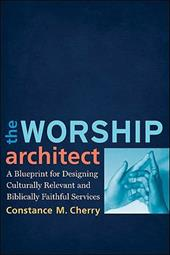 The Worship Architect: A Blueprint for Designing Culturally Relevant and Biblically Faithful Services - Cherry, Constance M.
