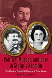 Politics, Murder, and Love in Stalin's Kremlin: The Story of Nikolai Bukharin and Anna Larina - Gregory, Paul R.