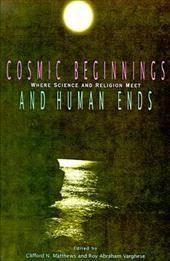 Cosmic Beginnings and Human Ends: Where Science and Religion Meet - Matthews, Clifford N. / Varghese, Roy Abraham / Kenney, Jim