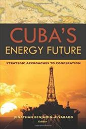 Cuba's Energy Future: Strategic Approaches to Cooperation - Benjamin-Alvarado, Jonathan