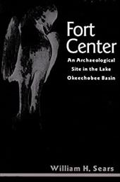 Fort Center: An Archaeological Site in the Lake Okeecheobee Basin - Sears, William H. / Steinen, Karl T.