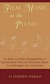Film Music at the Piano: An Index to Piano Arrangements of Instrumental Film and Television Music in Anthologies and Collections - Wright, H. Stephen / Wright, Stephen H.