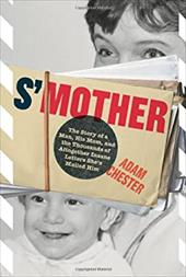 S'Mother: The Story of a Man, His Mom, and the Thousands of Altogether Insane Letters She's Mailed Him - Chester, Adam