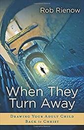 When They Turn Away: Drawing Your Adult Child Back to Christ - Reinow, Rob