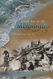 Good-Bye to the Mermaids: A Childhood Lost in Hitler's Berlin - Finell, Karin