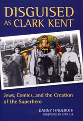 Disguised as Clark Kent: Jews, Comics, and the Creation of the Superhero - Fingeroth, Danny / Lee, Stan