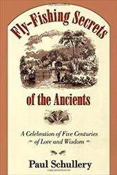 Fly-Fishing Secrets of the Ancients: A Celebration of Five Centuries of Lore and Wisdom - Schullery, Paul
