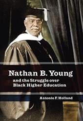 Nathan B. Young: And the Struggle Over Black Higher Education - Holland, Antonio F.
