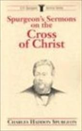 Spurgeon's Sermons on the Cross of Christ - Spurgeon, Charles Haddon