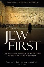 To the Jew First: The Case for Jewish Evangelism in Scripture and History - Bock, Darrell L. / Glaser, Mitch / Kaiser, Walter C., JR.