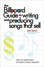 The Billboard Guide to Writing and Producing Songs That Sell: How to Create Hits in Today's Music Industry - Beall, Eric