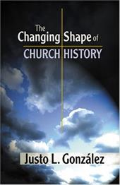 The Changing Shape of Church History - Gonzalez, Justo L.