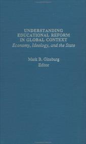 Understanding Educational Reform in Global Context - Ginsburg, Mark / Ginsburg, Mark B.